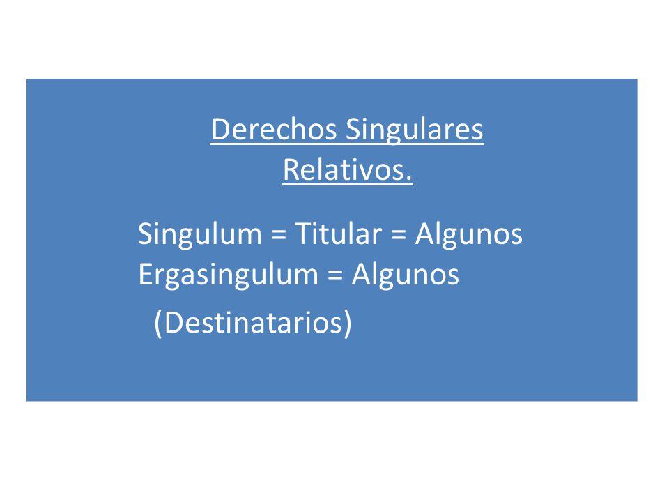 Derechos Singulares Relativos. Singulum = Titular = Algunos Ergasingulum = Algunos (Destinatarios)