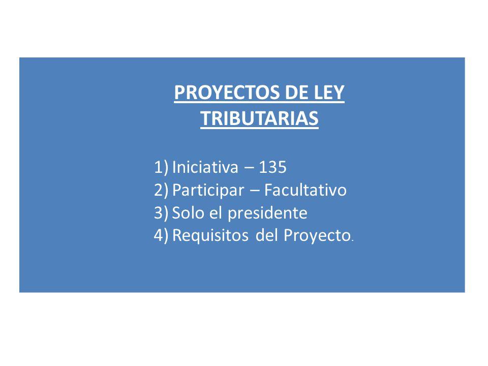 PROYECTOS DE LEY TRIBUTARIAS 1)Iniciativa – 135 2)Participar – Facultativo 3)Solo el presidente 4)Requisitos del Proyecto.