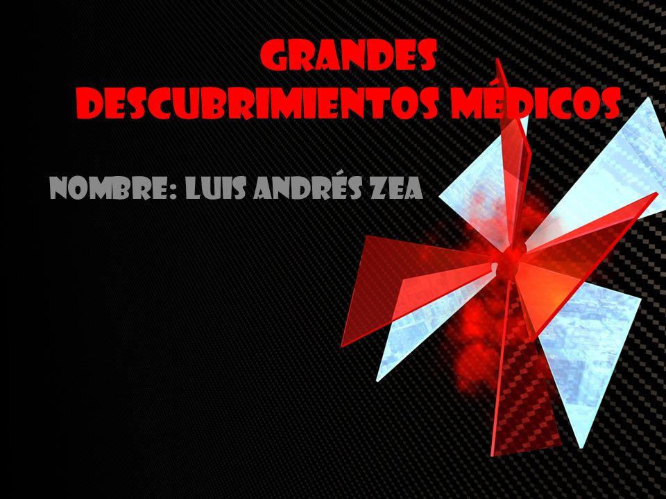 Grandes Descubrimientos médicos Nombre: Luis Andrés Zea