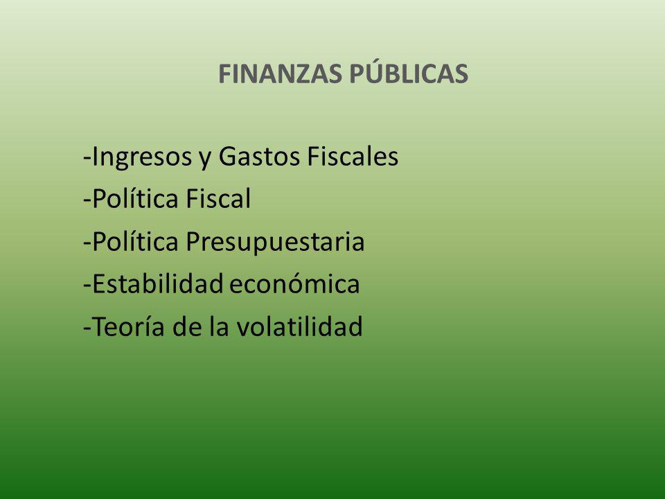FINANZAS PÚBLICAS -Ingresos y Gastos Fiscales -Política Fiscal -Política Presupuestaria -Estabilidad económica -Teoría de la volatilidad