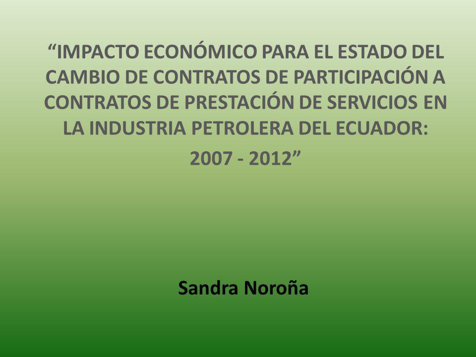 IMPACTO ECONÓMICO PARA EL ESTADO DEL CAMBIO DE CONTRATOS DE PARTICIPACIÓN A CONTRATOS DE PRESTACIÓN DE SERVICIOS EN LA INDUSTRIA PETROLERA DEL ECUADOR: 2007 - 2012 Sandra Noroña