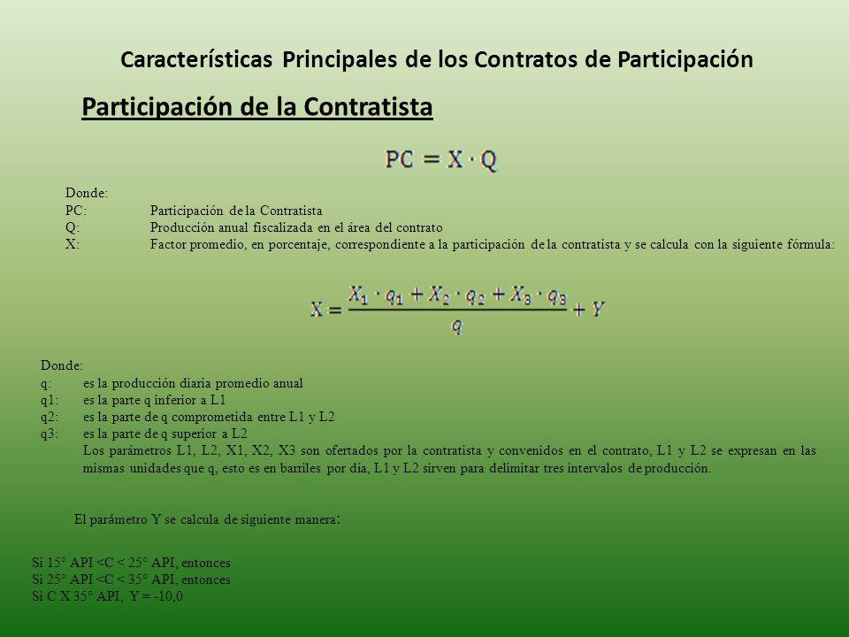 Características Principales de los Contratos de Participación Participación de la Contratista Donde: PC: Participación de la Contratista Q: Producción anual fiscalizada en el área del contrato X: Factor promedio, en porcentaje, correspondiente a la participación de la contratista y se calcula con la siguiente fórmula: Donde: q:es la producción diaria promedio anual q1: es la parte q inferior a L1 q2:es la parte de q comprometida entre L1 y L2 q3:es la parte de q superior a L2 Los parámetros L1, L2, X1, X2, X3 son ofertados por la contratista y convenidos en el contrato, L1 y L2 se expresan en las mismas unidades que q, esto es en barriles por día, L1 y L2 sirven para delimitar tres intervalos de producción.