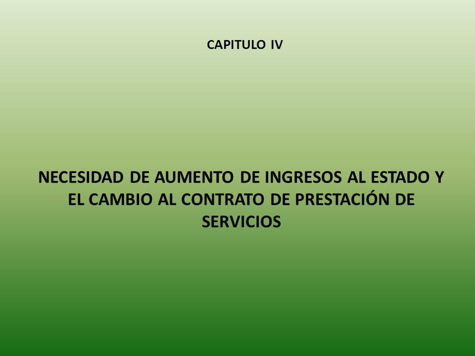 CAPITULO IV NECESIDAD DE AUMENTO DE INGRESOS AL ESTADO Y EL CAMBIO AL CONTRATO DE PRESTACIÓN DE SERVICIOS
