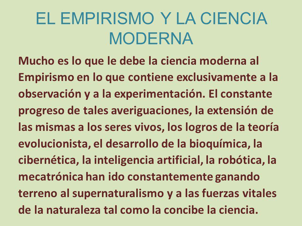 EL EMPIRISMO Y LA CIENCIA MODERNA Mucho es lo que le debe la ciencia moderna al Empirismo en lo que contiene exclusivamente a la observación y a la experimentación.