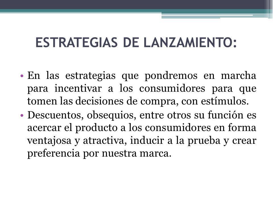 ESTRATEGIAS DE LANZAMIENTO: En las estrategias que pondremos en marcha para incentivar a los consumidores para que tomen las decisiones de compra, con estímulos.
