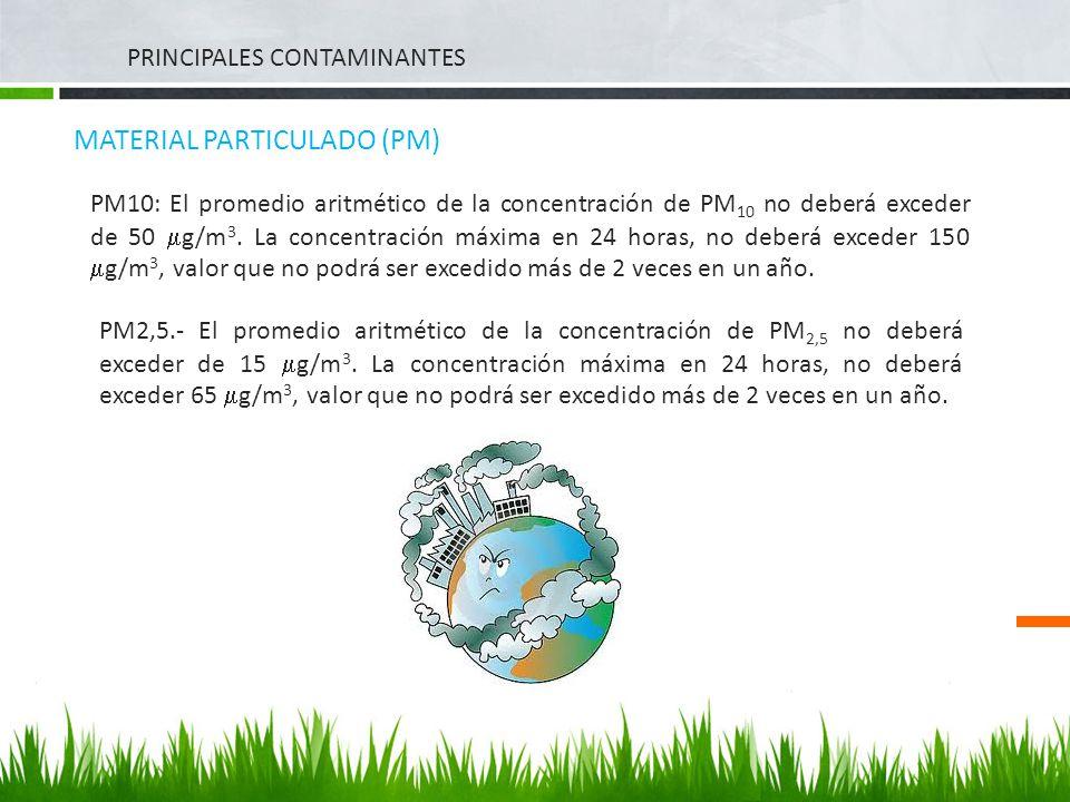 PRINCIPALES CONTAMINANTES MATERIAL PARTICULADO (PM) PM10: El promedio aritmético de la concentración de PM 10 no deberá exceder de 50 g/m 3. La concen