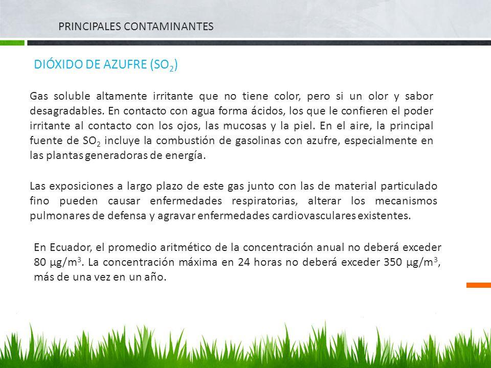 PRINCIPALES CONTAMINANTES DIÓXIDO DE AZUFRE (SO 2 ) Gas soluble altamente irritante que no tiene color, pero si un olor y sabor desagradables. En cont