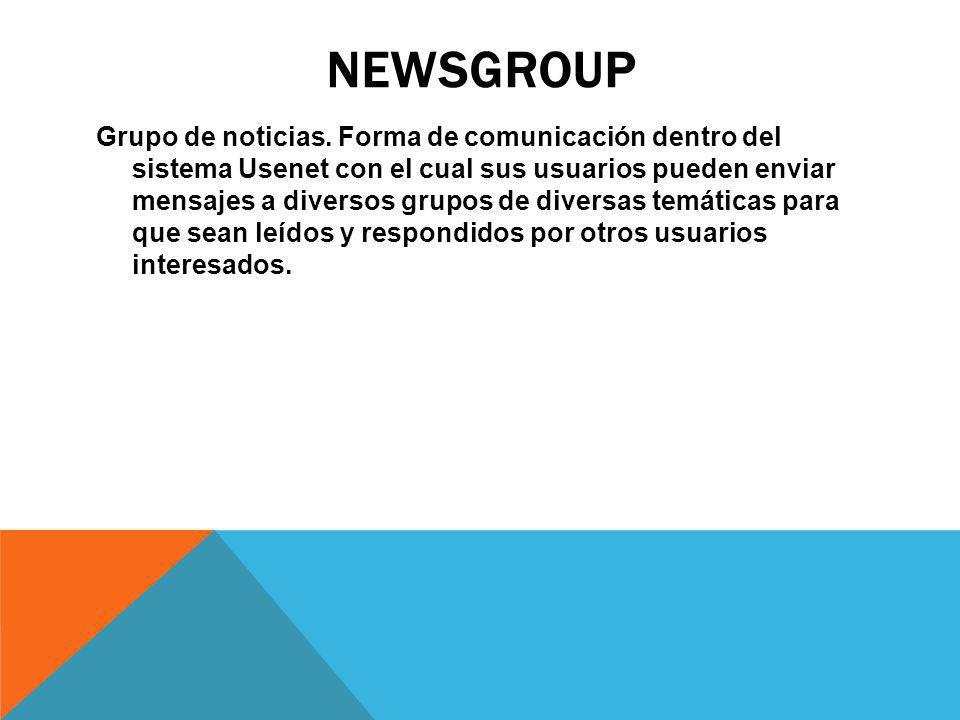 NEWSGROUP Grupo de noticias. Forma de comunicación dentro del sistema Usenet con el cual sus usuarios pueden enviar mensajes a diversos grupos de dive