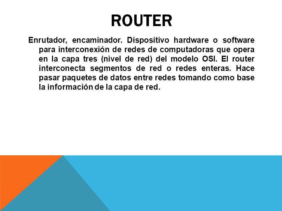 ROUTER Enrutador, encaminador. Dispositivo hardware o software para interconexión de redes de computadoras que opera en la capa tres (nivel de red) de