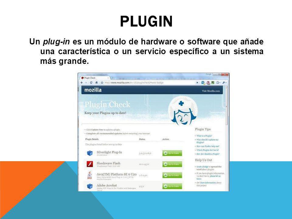 PLUGIN Un plug-in es un módulo de hardware o software que añade una característica o un servicio específico a un sistema más grande.