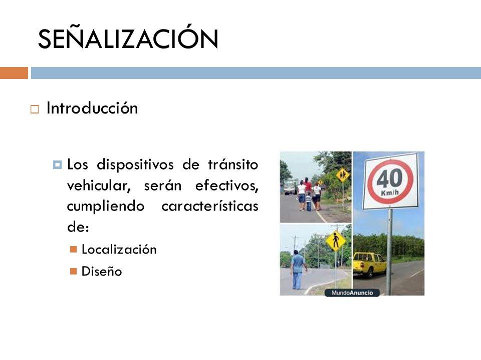 SEÑALIZACIÓN Los dispositivos de tránsito vehicular, serán efectivos, cumpliendo características de: Localización Diseño Introducción