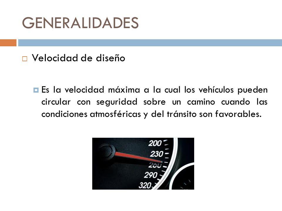 GENERALIDADES Velocidad de diseño Es la velocidad máxima a la cual los vehículos pueden circular con seguridad sobre un camino cuando las condiciones