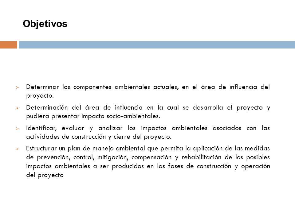 Objetivos Determinar los componentes ambientales actuales, en el área de influencia del proyecto. Determinación del área de influencia en la cual se d
