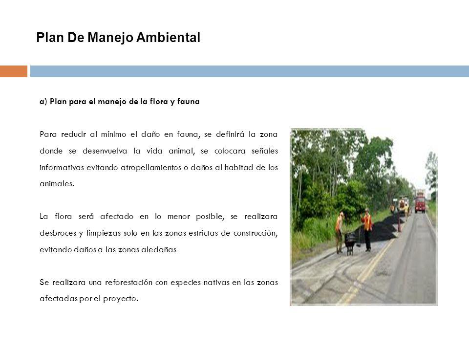 Plan De Manejo Ambiental a) Plan para el manejo de la flora y fauna Para reducir al mínimo el daño en fauna, se definirá la zona donde se desenvuelva