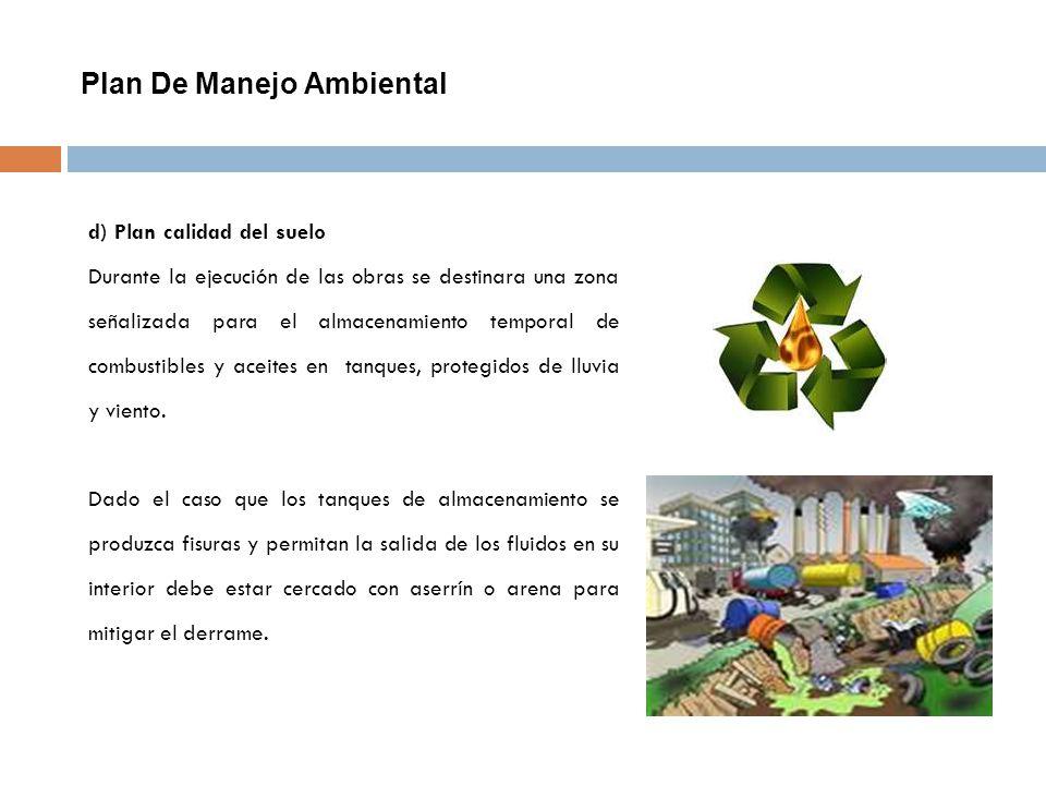 Plan De Manejo Ambiental d) Plan calidad del suelo Durante la ejecución de las obras se destinara una zona señalizada para el almacenamiento temporal