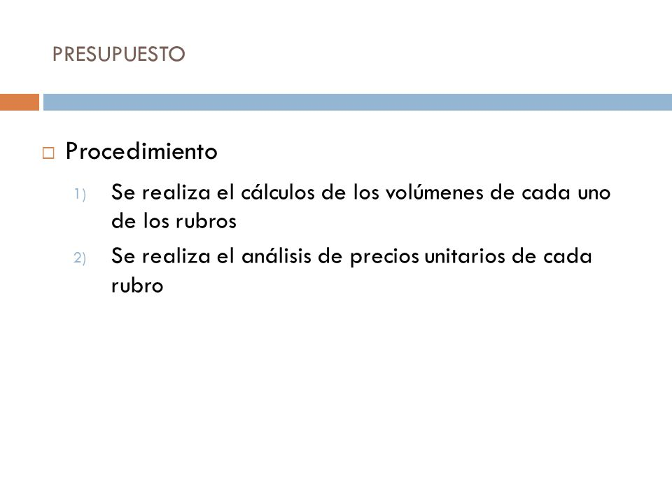 PRESUPUESTO 1) Se realiza el cálculos de los volúmenes de cada uno de los rubros 2) Se realiza el análisis de precios unitarios de cada rubro Procedim