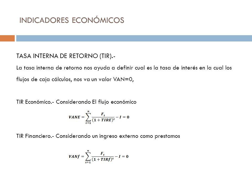 INDICADORES ECONÓMICOS TASA INTERNA DE RETORNO (TIR).- La tasa interna de retorno nos ayuda a definir cual es la tasa de interés en la cual los flujos