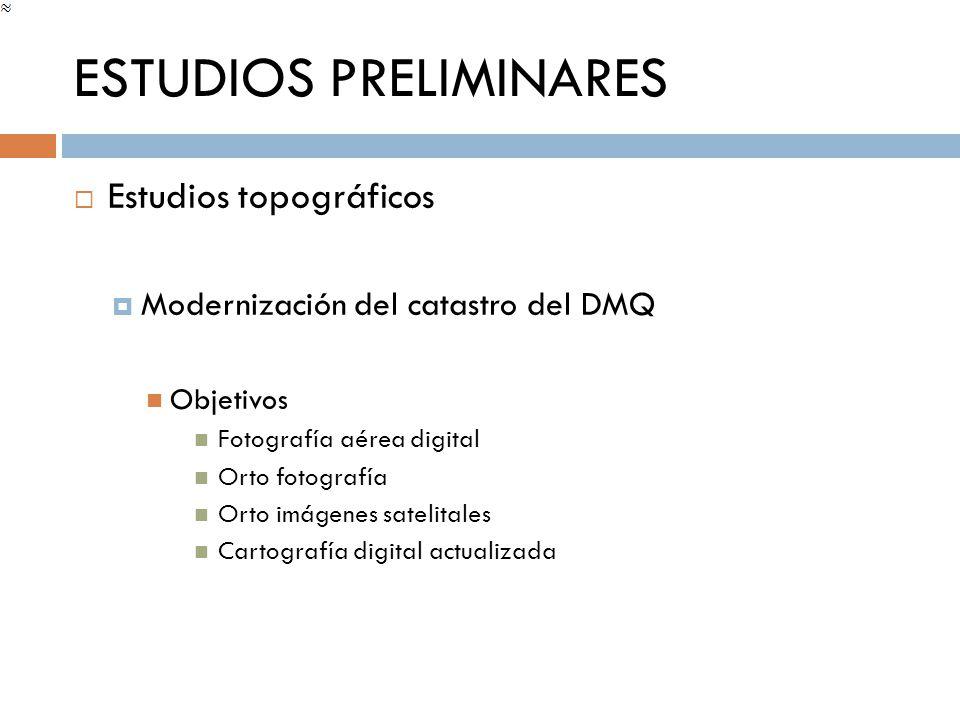 ESTUDIOS PRELIMINARES Estudios topográficos Modernización del catastro del DMQ Objetivos Fotografía aérea digital Orto fotografía Orto imágenes sateli