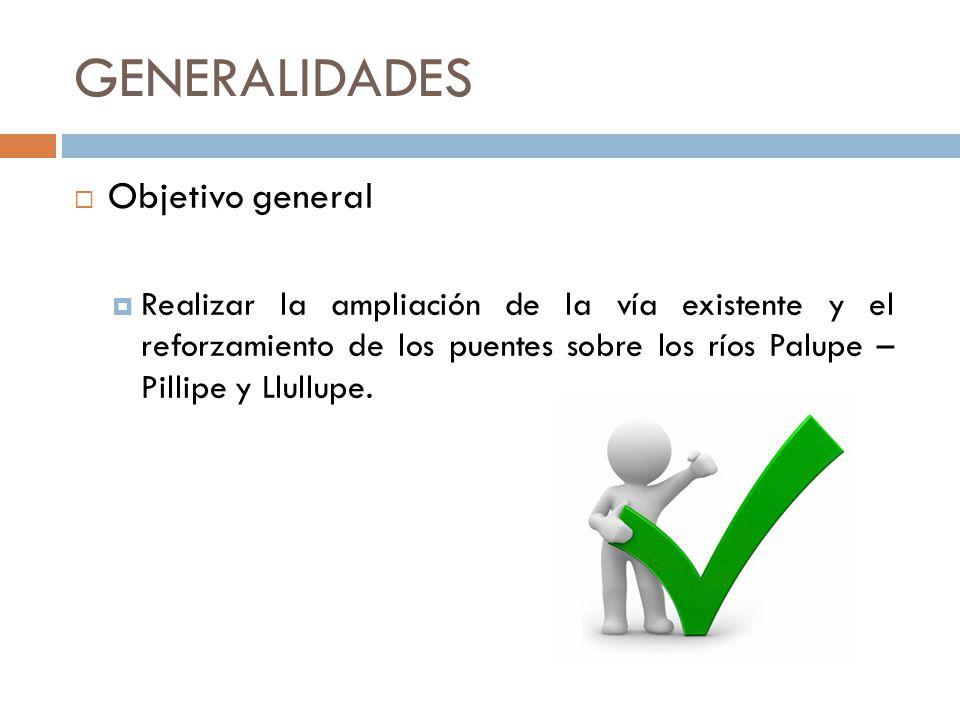 GENERALIDADES Objetivo general Realizar la ampliación de la vía existente y el reforzamiento de los puentes sobre los ríos Palupe – Pillipe y Llullupe