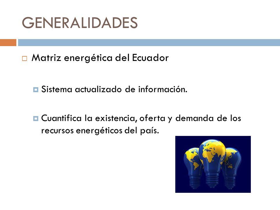 GENERALIDADES Matriz energética del Ecuador Sistema actualizado de información. Cuantifica la existencia, oferta y demanda de los recursos energéticos