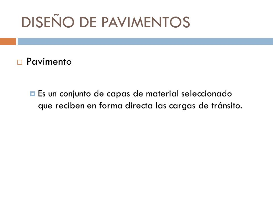 DISEÑO DE PAVIMENTOS Es un conjunto de capas de material seleccionado que reciben en forma directa las cargas de tránsito. Pavimento