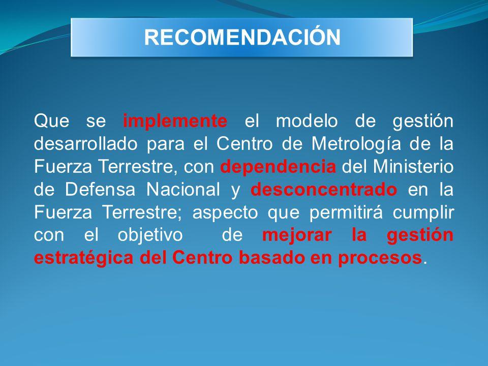 Que se implemente el modelo de gestión desarrollado para el Centro de Metrología de la Fuerza Terrestre, con dependencia del Ministerio de Defensa Nac