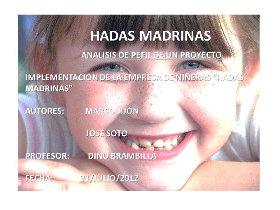 HADAS MADRINAS ANALISIS DE PEFIL DE UN PROYECTO ANALISIS DE PEFIL DE UN PROYECTO IMPLEMENTACION DE LA EMPRESA DE NIÑERAS HADAS MADRINAS AUTORES: MARCO JIJÓN JOSE SOTO JOSE SOTO PROFESOR: DINO BRAMBILLA FECHA: 21/JULIO/2012