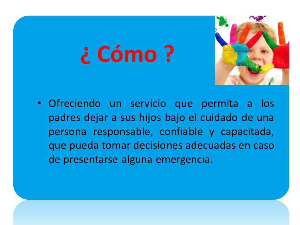 ¿ Cómo ? Ofreciendo un servicio que permita a los padres dejar a sus hijos bajo el cuidado de una persona responsable, confiable y capacitada, que pue