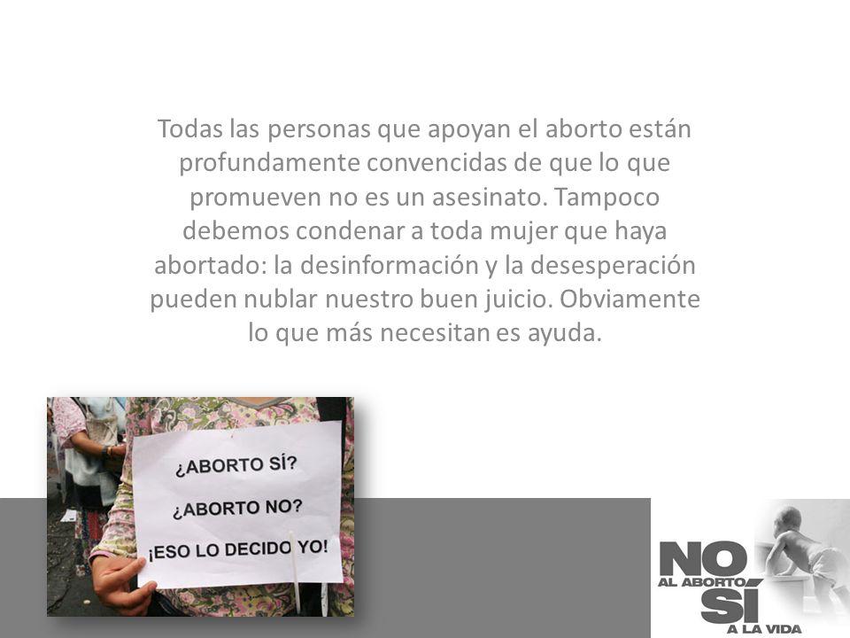 Todas las personas que apoyan el aborto están profundamente convencidas de que lo que promueven no es un asesinato. Tampoco debemos condenar a toda mu