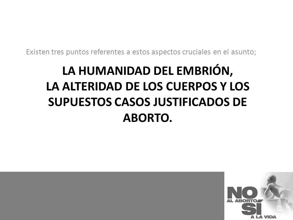 LA HUMANIDAD DEL EMBRIÓN, LA ALTERIDAD DE LOS CUERPOS Y LOS SUPUESTOS CASOS JUSTIFICADOS DE ABORTO. Existen tres puntos referentes a estos aspectos cr
