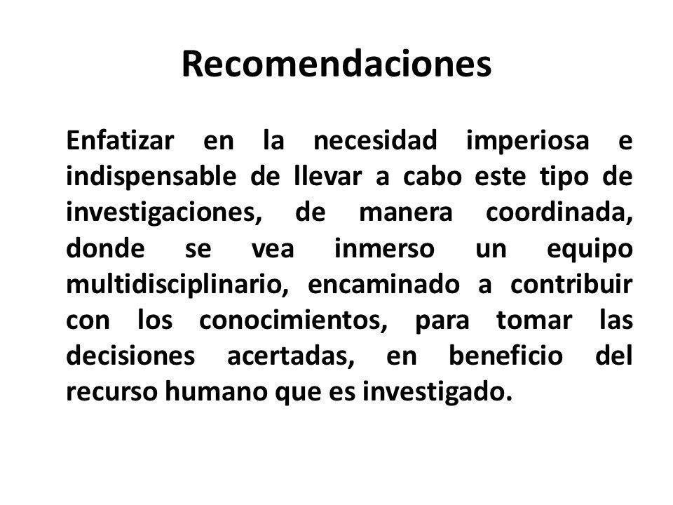 Recomendaciones Enfatizar en la necesidad imperiosa e indispensable de llevar a cabo este tipo de investigaciones, de manera coordinada, donde se vea