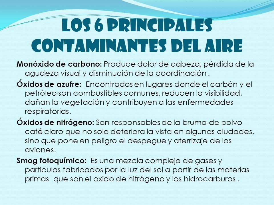 LOS 6 PRINCIPALES CONTAMINANTES DEL AIRE Monóxido de carbono: Produce dolor de cabeza, pérdida de la agudeza visual y disminución de la coordinación.