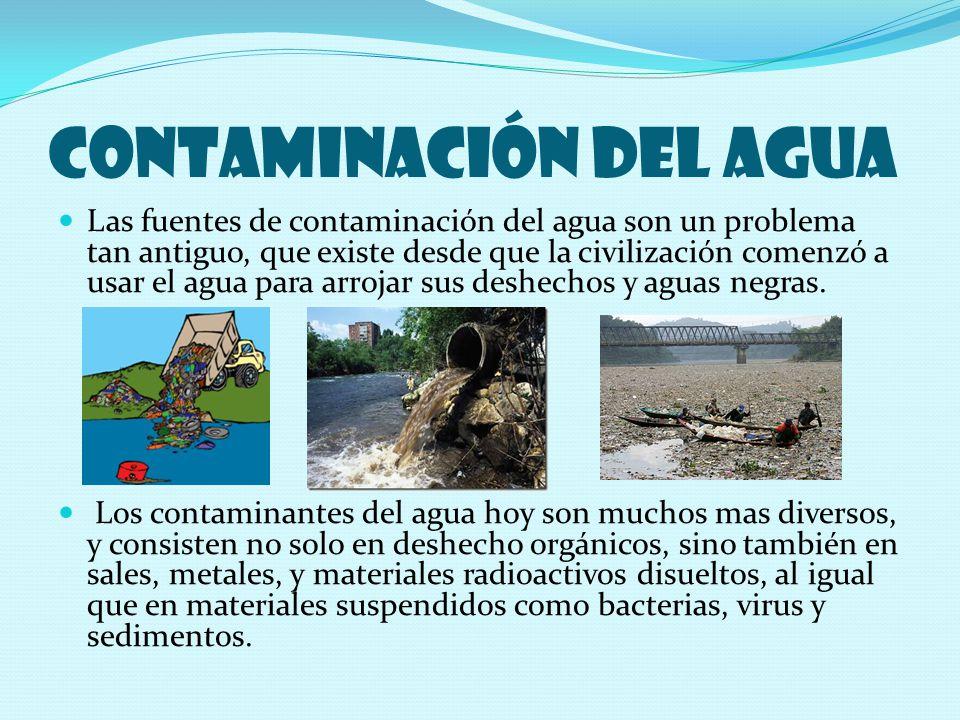 Contaminación del agua Las fuentes de contaminación del agua son un problema tan antiguo, que existe desde que la civilización comenzó a usar el agua para arrojar sus deshechos y aguas negras.