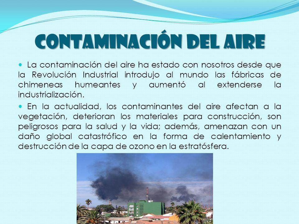 CONTAMINACIÓN DEL AIRE La contaminación del aire ha estado con nosotros desde que la Revolución Industrial introdujo al mundo las fábricas de chimeneas humeantes y aumentó al extenderse la industrialización.