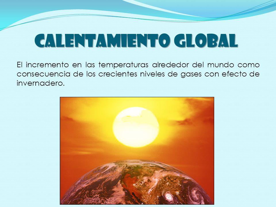 CALENTAMIENTO GLOBAL El incremento en las temperaturas alrededor del mundo como consecuencia de los crecientes niveles de gases con efecto de invernadero.