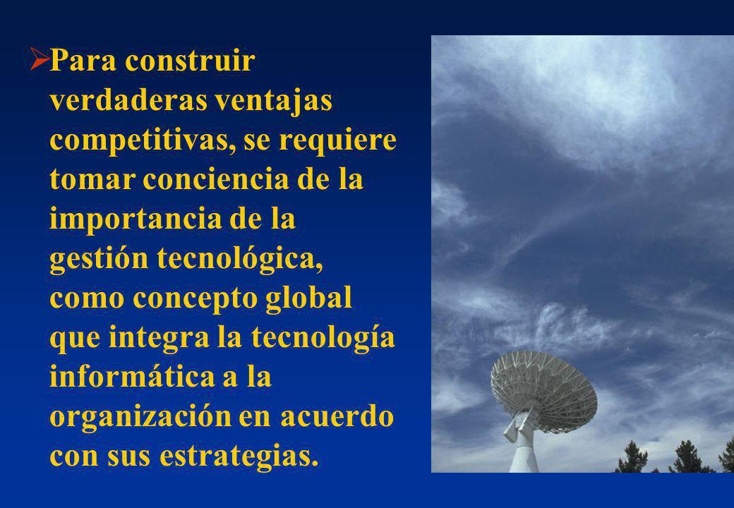 Para construir verdaderas ventajas competitivas, se requiere tomar conciencia de la importancia de la gestión tecnológica, como concepto global que integra la tecnología informática a la organización en acuerdo con sus estrategias.