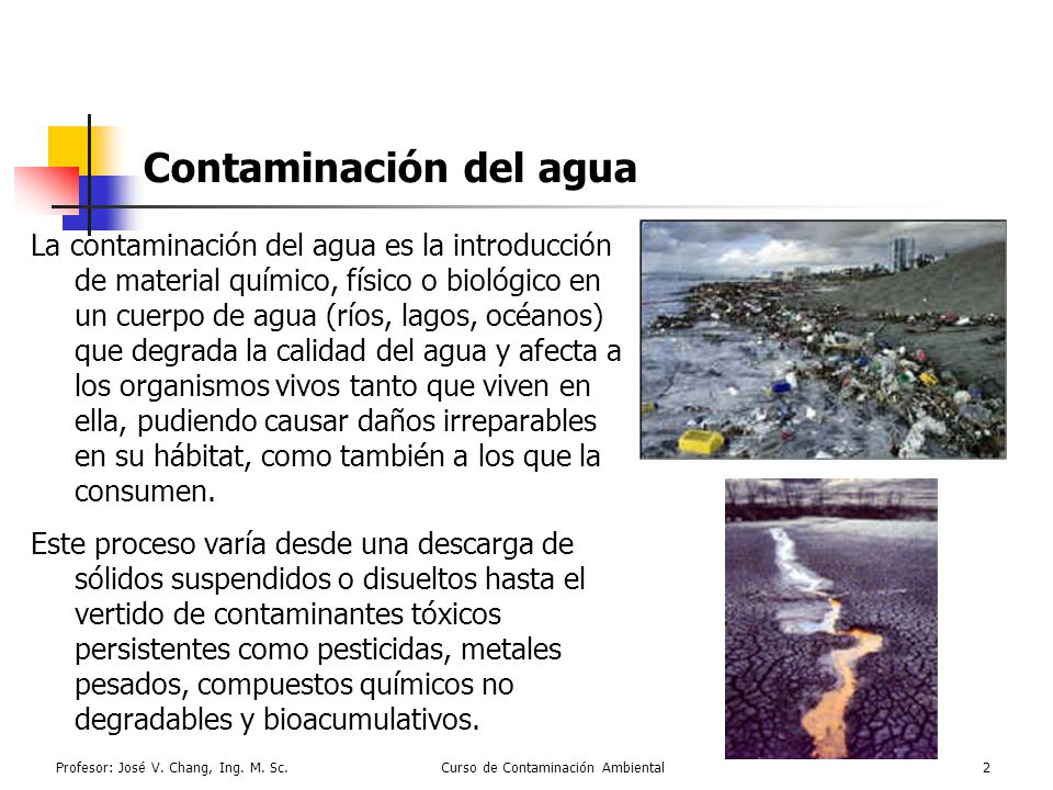 Profesor: José V. Chang, Ing. M. Sc.Curso de Contaminación Ambiental2 Contaminación del agua La contaminación del agua es la introducción de material