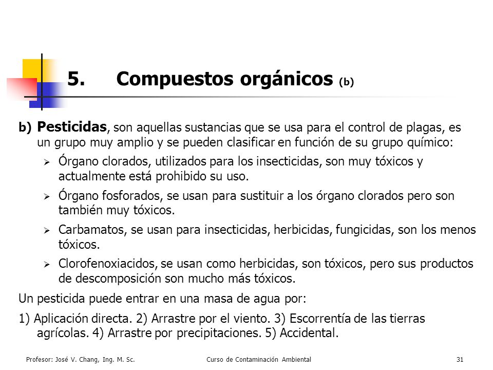 Profesor: José V. Chang, Ing. M. Sc.Curso de Contaminación Ambiental31 5.Compuestos orgánicos (b) b) Pesticidas, son aquellas sustancias que se usa pa