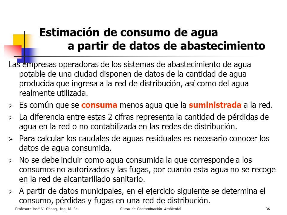 Profesor: José V. Chang, Ing. M. Sc.Curso de Contaminación Ambiental36 Estimación de consumo de agua a partir de datos de abastecimiento Las empresas