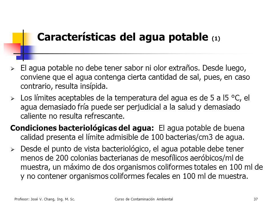 Profesor: José V. Chang, Ing. M. Sc.Curso de Contaminación Ambiental37 Características del agua potable (1) El agua potable no debe tener sabor ni olo