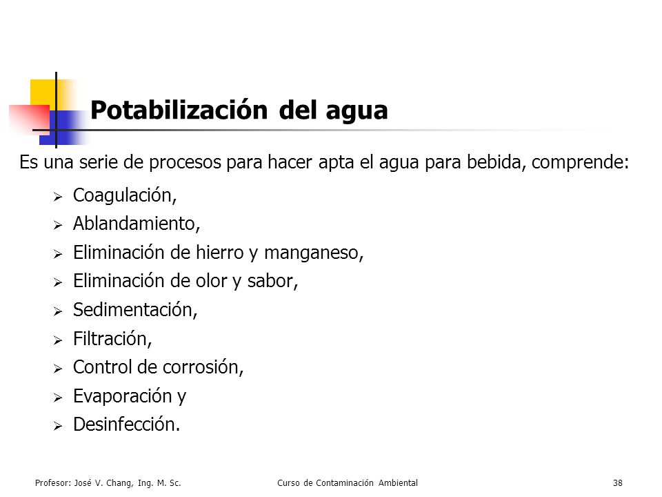 Profesor: José V. Chang, Ing. M. Sc.Curso de Contaminación Ambiental38 Potabilización del agua Es una serie de procesos para hacer apta el agua para b