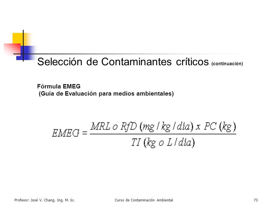 Profesor: José V. Chang, Ing. M. Sc.Curso de Contaminación Ambiental73 Selección de Contaminantes críticos (continuación) Fórmula EMEG (Guía de Evalua