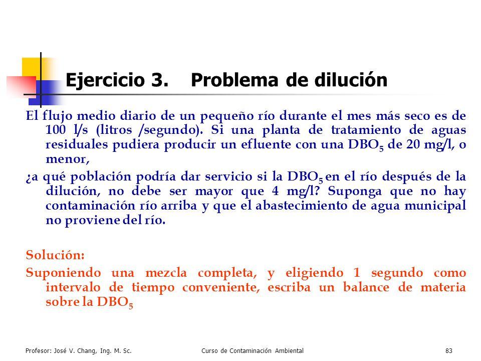 Profesor: José V. Chang, Ing. M. Sc.Curso de Contaminación Ambiental83 Ejercicio 3. Problema de dilución El flujo medio diario de un pequeño río duran