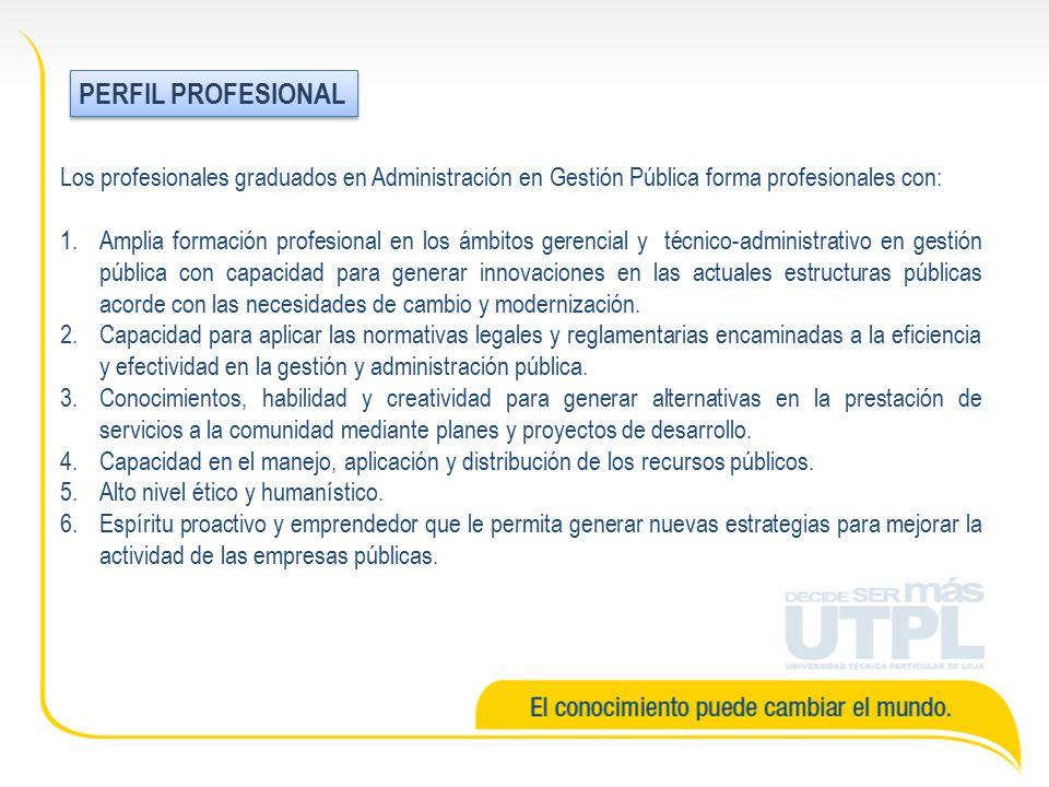 Los profesionales graduados en Administración en Gestión Pública forma profesionales con: 1.Amplia formación profesional en los ámbitos gerencial y técnico-administrativo en gestión pública con capacidad para generar innovaciones en las actuales estructuras públicas acorde con las necesidades de cambio y modernización.