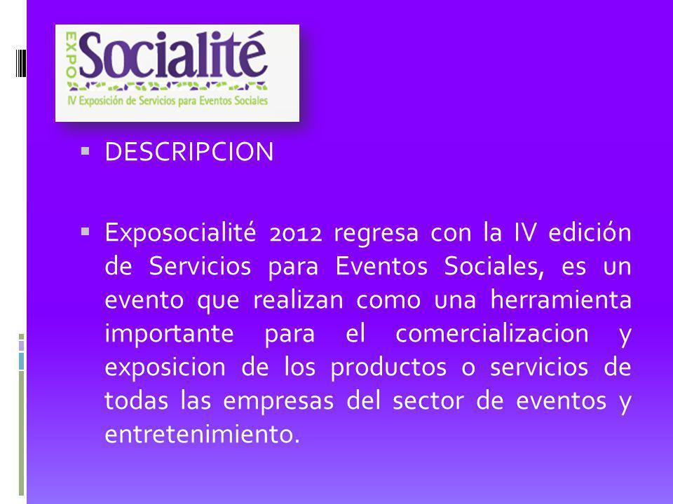 DESCRIPCION Exposocialité 2012 regresa con la IV edición de Servicios para Eventos Sociales, es un evento que realizan como una herramienta importante para el comercializacion y exposicion de los productos o servicios de todas las empresas del sector de eventos y entretenimiento.