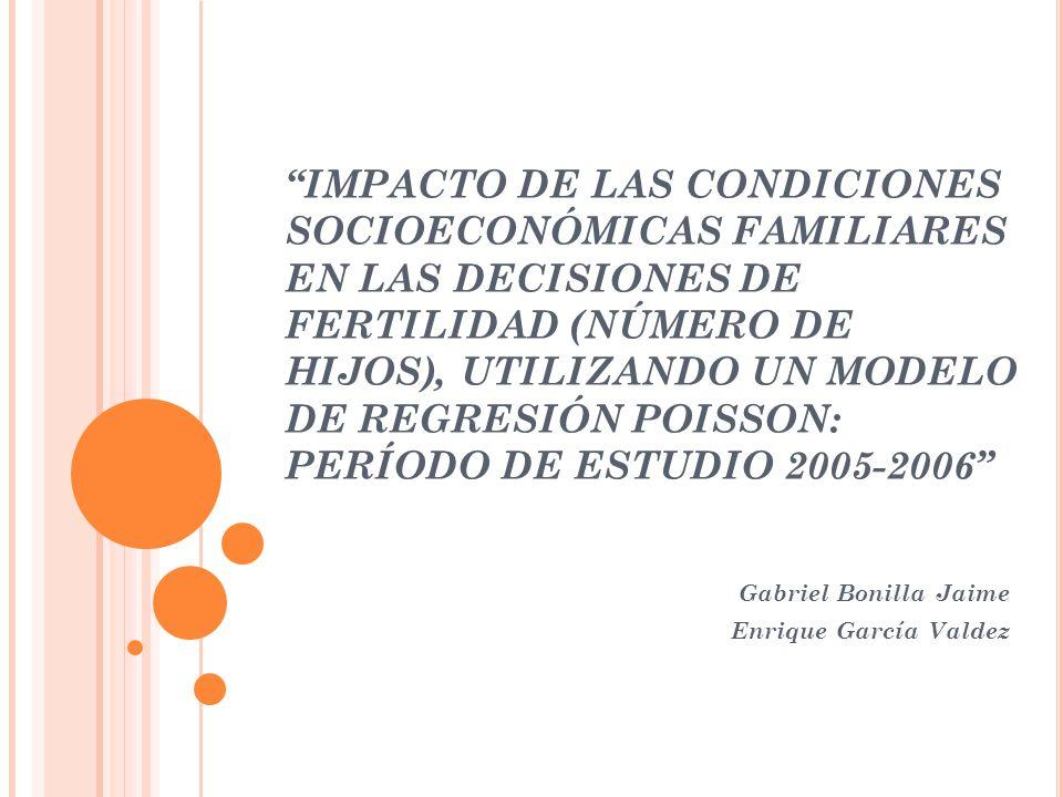 IMPACTO DE LAS CONDICIONES SOCIOECONÓMICAS FAMILIARES EN LAS DECISIONES DE FERTILIDAD (NÚMERO DE HIJOS), UTILIZANDO UN MODELO DE REGRESIÓN POISSON: PERÍODO DE ESTUDIO 2005-2006 Gabriel Bonilla Jaime Enrique García Valdez