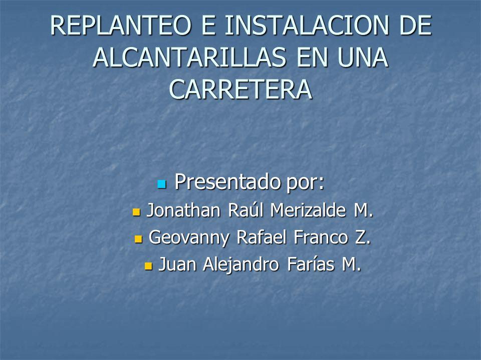 REPLANTEO E INSTALACION DE ALCANTARILLAS EN UNA CARRETERA Presentado por: Presentado por: Jonathan Raúl Merizalde M. Jonathan Raúl Merizalde M. Geovan