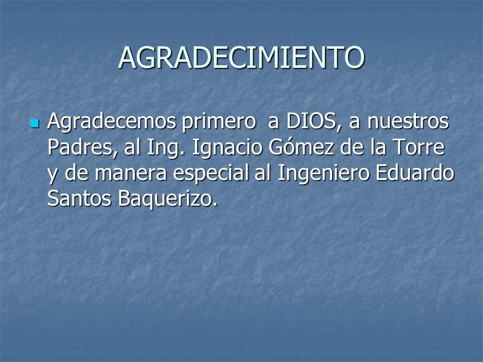 AGRADECIMIENTO Agradecemos primero a DIOS, a nuestros Padres, al Ing. Ignacio Gómez de la Torre y de manera especial al Ingeniero Eduardo Santos Baque