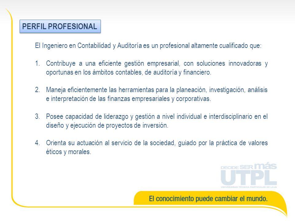 PERFIL PROFESIONAL El Ingeniero en Contabilidad y Auditoría es un profesional altamente cualificado que: 1.Contribuye a una eficiente gestión empresarial, con soluciones innovadoras y oportunas en los ámbitos contables, de auditoría y financiero.