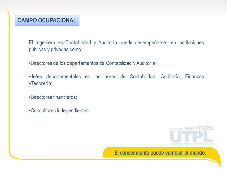 CAMPO OCUPACIONAL El Ingeniero en Contabilidad y Auditoría puede desempeñarse en instituciones públicas y privadas como: Directores de los departament